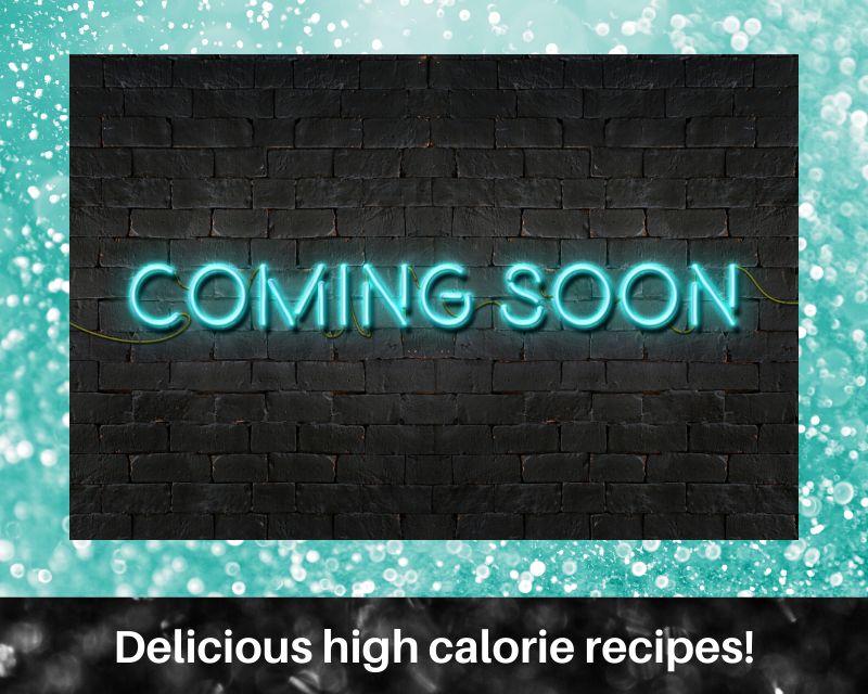 High Calorie RECIPES e-Cookbook- coming soon